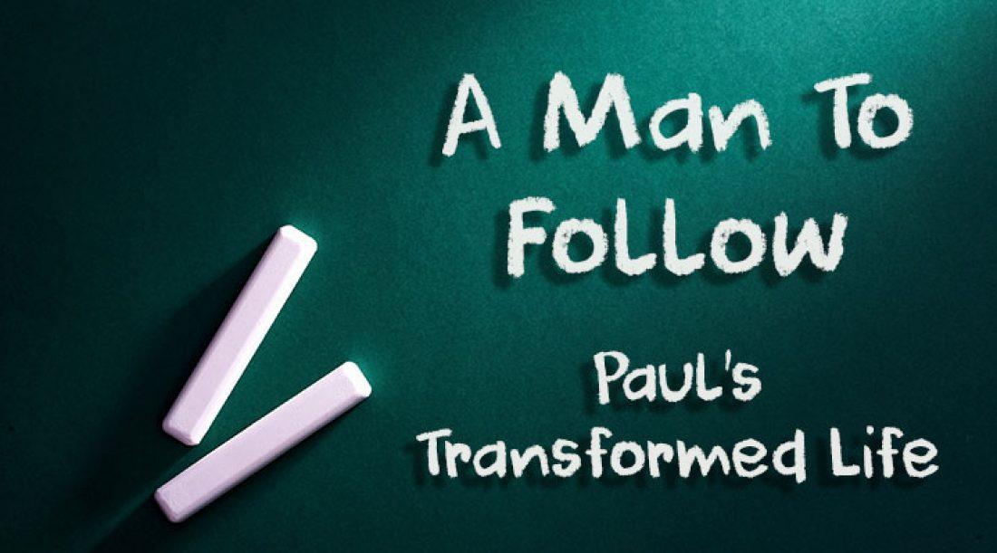 A Man To Follow Part 1: Paul's Transformed Life